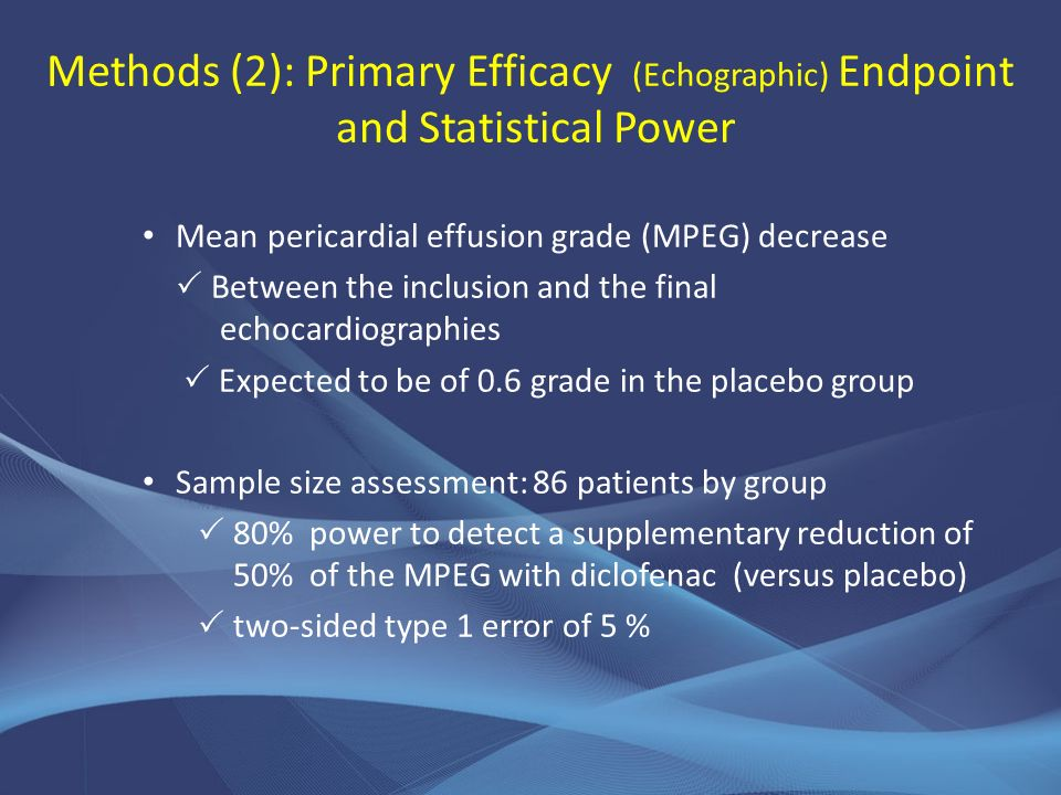 Methods (2): Primary Efficacy (Echographic) Endpoint and Statistical Power Mean pericardial effusion grade (MPEG) decrease Between the inclusion and the final echocardiographies Expected to be of 0.6 grade in the placebo group Sample size assessment: 86 patients by group 80% power to detect a supplementary reduction of 50% of the MPEG with diclofenac (versus placebo) two-sided type 1 error of 5 %