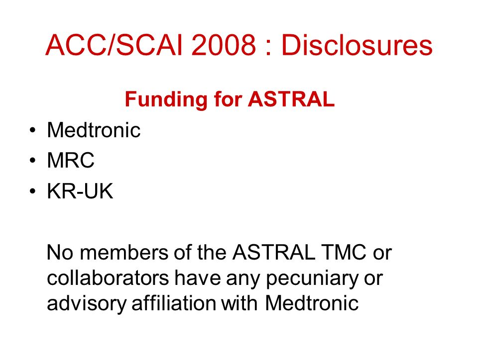 ACC/SCAI 2008 : Disclosures Funding for ASTRAL Medtronic MRC KR-UK No members of the ASTRAL TMC or collaborators have any pecuniary or advisory affiliation with Medtronic