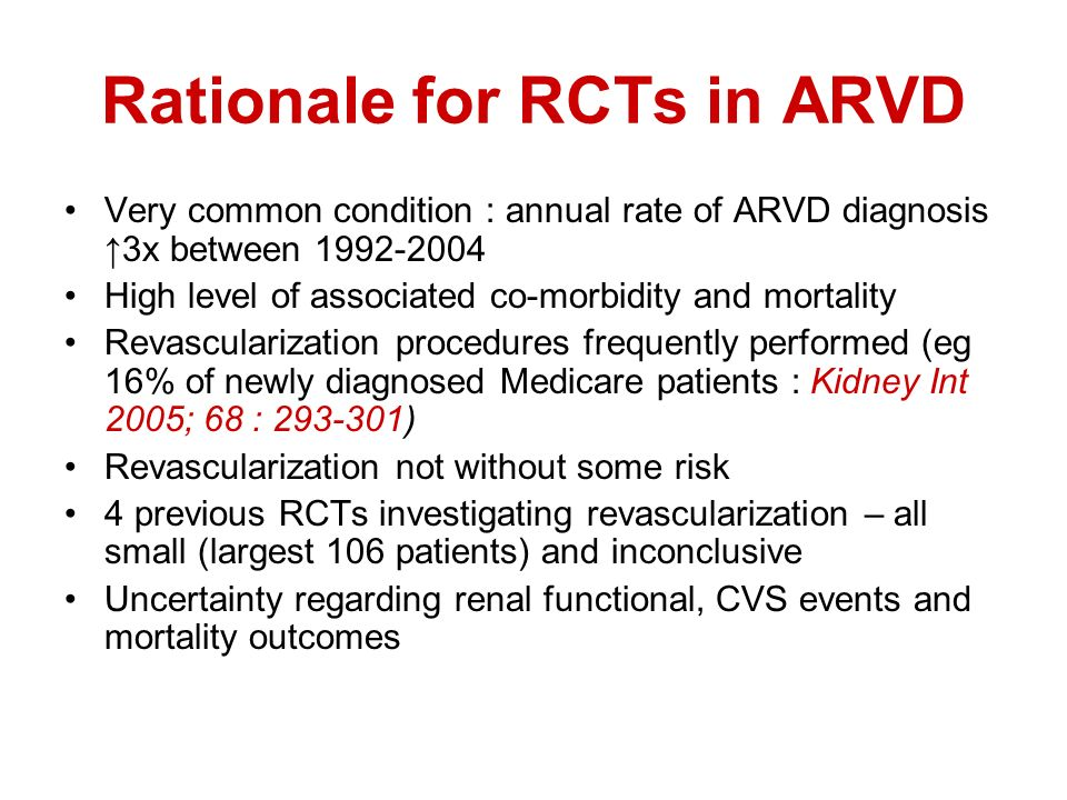 Rationale for RCTs in ARVD Very common condition : annual rate of ARVD diagnosis 3x between High level of associated co-morbidity and mortality Revascularization procedures frequently performed (eg 16% of newly diagnosed Medicare patients : Kidney Int 2005; 68 : ) Revascularization not without some risk 4 previous RCTs investigating revascularization – all small (largest 106 patients) and inconclusive Uncertainty regarding renal functional, CVS events and mortality outcomes