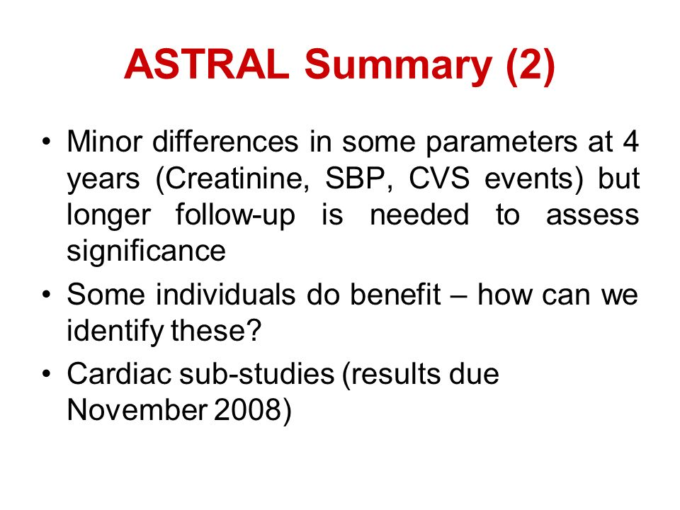 ASTRAL Summary (2) Minor differences in some parameters at 4 years (Creatinine, SBP, CVS events) but longer follow-up is needed to assess significance Some individuals do benefit – how can we identify these.