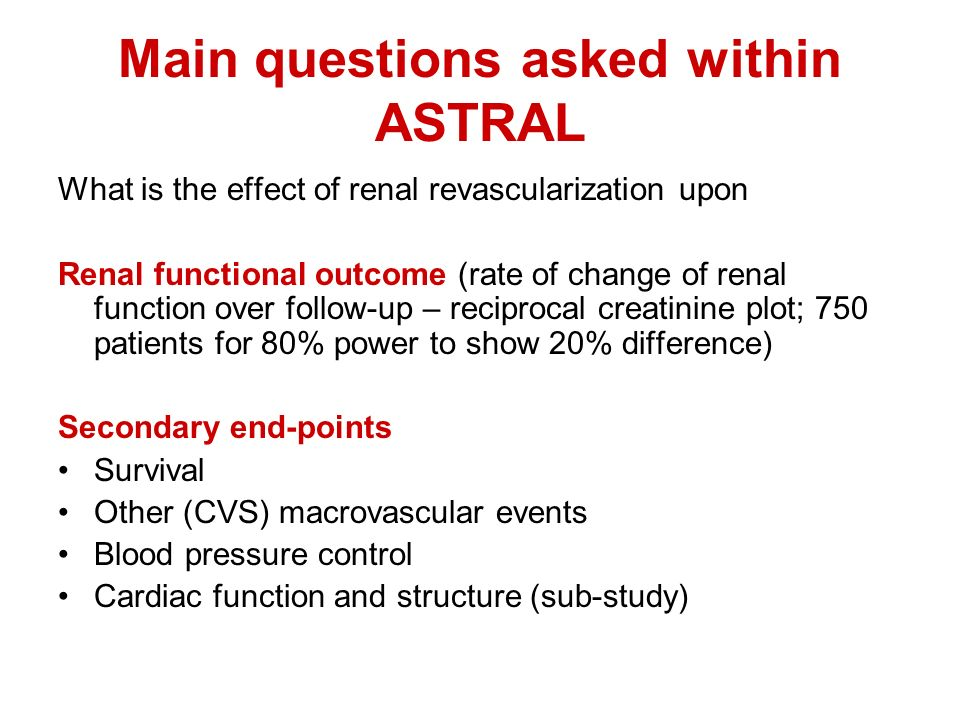 Main questions asked within ASTRAL What is the effect of renal revascularization upon Renal functional outcome (rate of change of renal function over follow-up – reciprocal creatinine plot; 750 patients for 80% power to show 20% difference) Secondary end-points Survival Other (CVS) macrovascular events Blood pressure control Cardiac function and structure (sub-study)