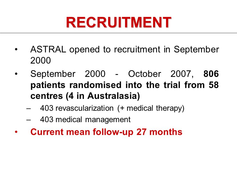 RECRUITMENT ASTRAL opened to recruitment in September 2000 September October 2007, 806 patients randomised into the trial from 58 centres (4 in Australasia) –403 revascularization (+ medical therapy) –403 medical management Current mean follow-up 27 months