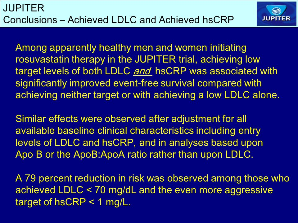 JUPITER Conclusions – Achieved LDLC and Achieved hsCRP Among apparently healthy men and women initiating rosuvastatin therapy in the JUPITER trial, achieving low target levels of both LDLC and hsCRP was associated with significantly improved event-free survival compared with achieving neither target or with achieving a low LDLC alone.