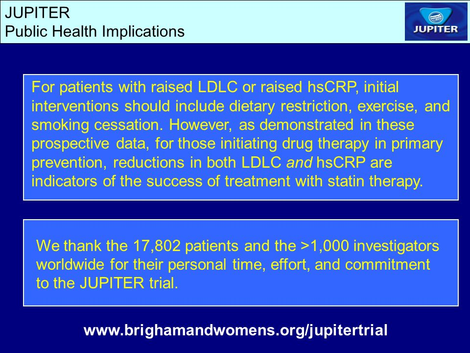 JUPITER Public Health Implications We thank the 17,802 patients and the >1,000 investigators worldwide for their personal time, effort, and commitment to the JUPITER trial.