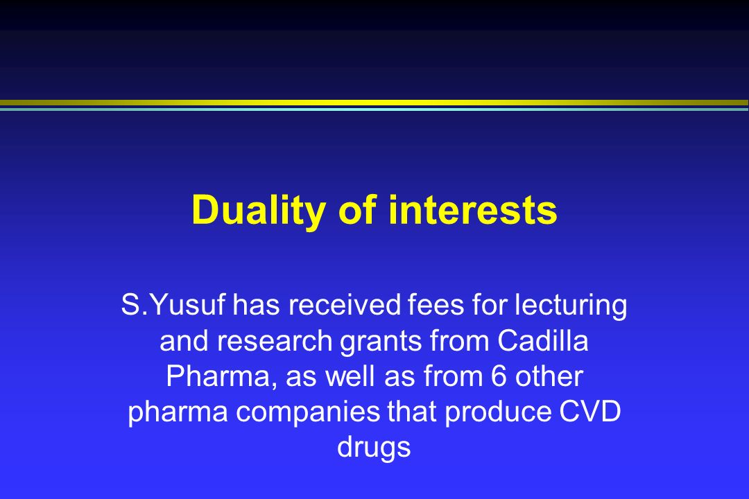 Duality of interests S.Yusuf has received fees for lecturing and research grants from Cadilla Pharma, as well as from 6 other pharma companies that produce CVD drugs