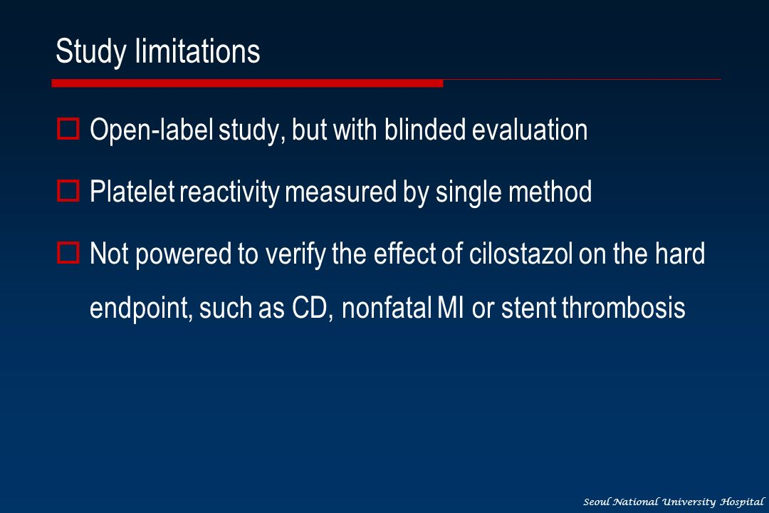 Seoul National University Hospital Study limitations Open-label study, but with blinded evaluation Platelet reactivity measured by single method Not powered to verify the effect of cilostazol on the hard endpoint, such as CD, nonfatal MI or stent thrombosis