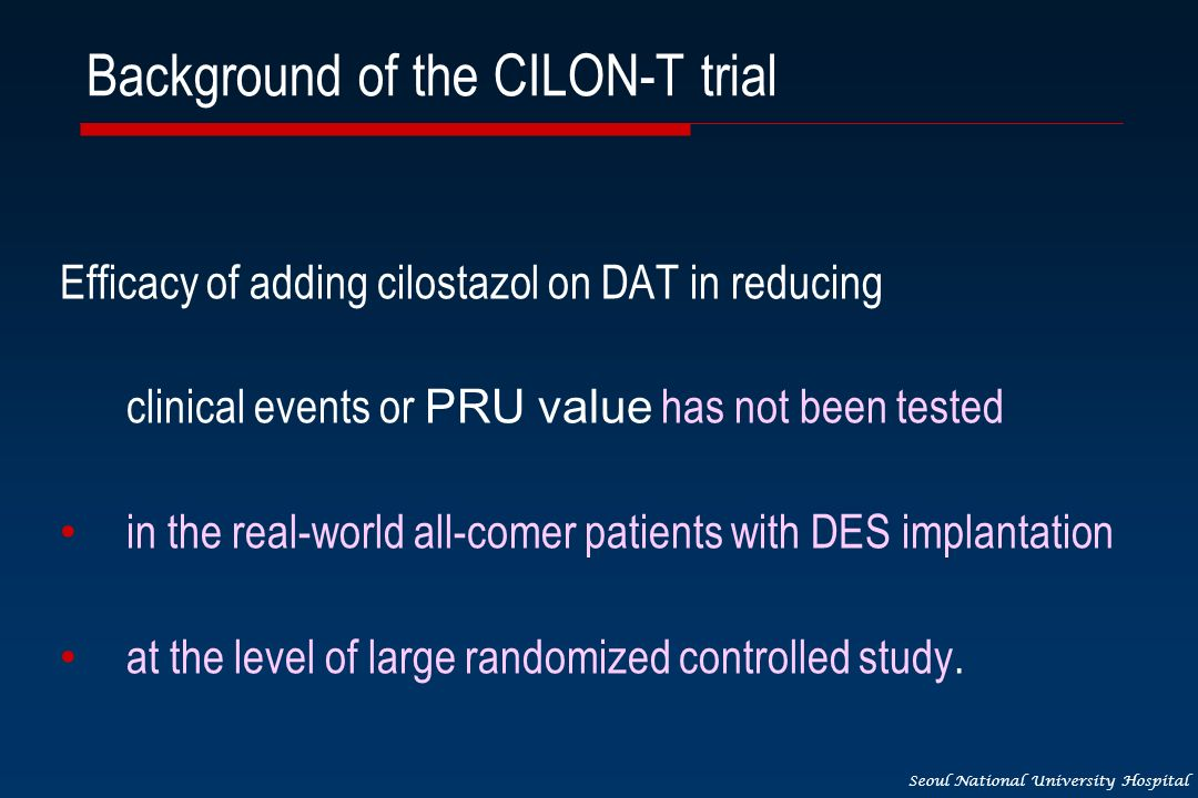 Seoul National University Hospital Background of the CILON-T trial Efficacy of adding cilostazol on DAT in reducing clinical events or PRU value has not been tested in the real-world all-comer patients with DES implantation at the level of large randomized controlled study.