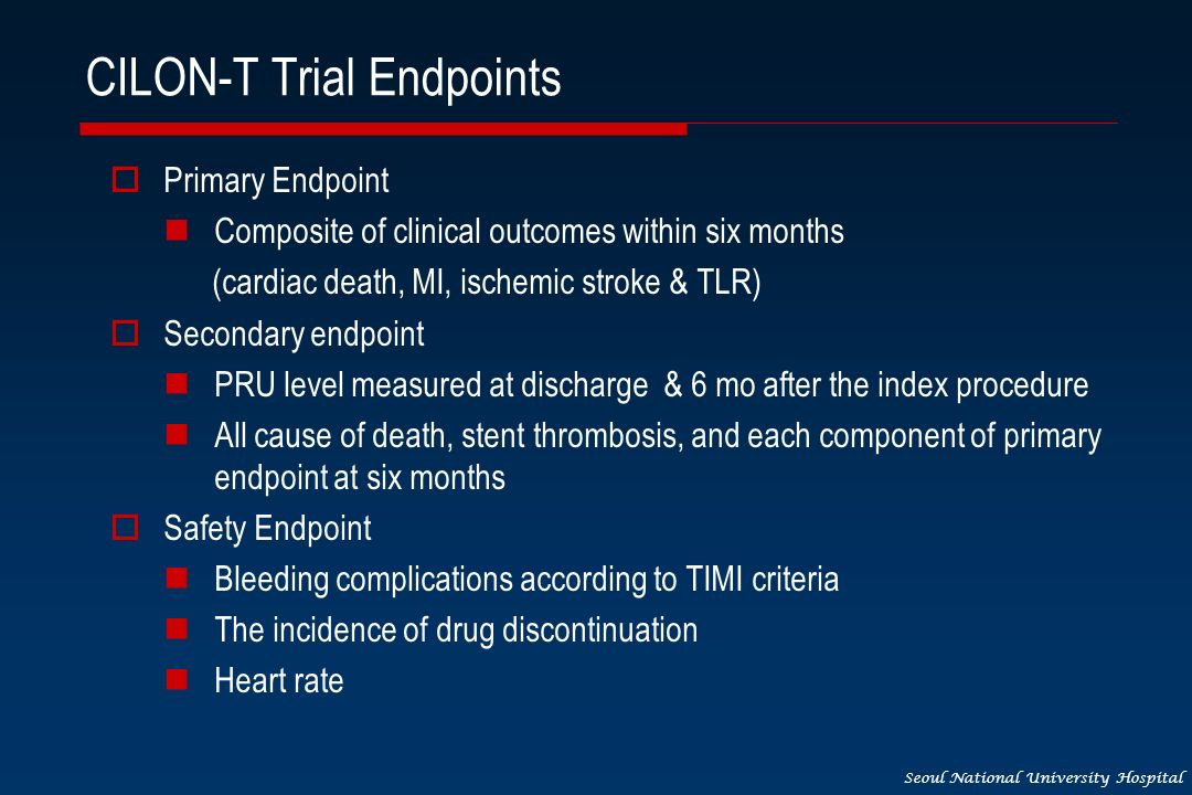 Seoul National University Hospital CILON-T Trial Endpoints Primary Endpoint Composite of clinical outcomes within six months (cardiac death, MI, ischemic stroke & TLR) Secondary endpoint PRU level measured at discharge & 6 mo after the index procedure All cause of death, stent thrombosis, and each component of primary endpoint at six months Safety Endpoint Bleeding complications according to TIMI criteria The incidence of drug discontinuation Heart rate