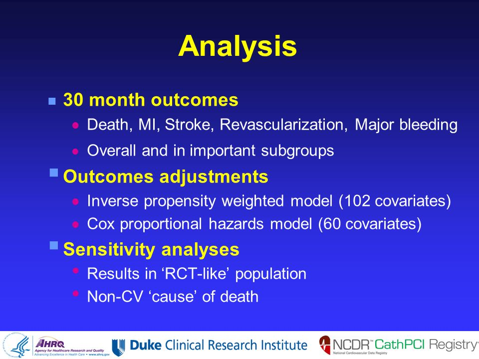 Analysis n 30 month outcomes l Death, MI, Stroke, Revascularization, Major bleeding Overall and in important subgroups Outcomes adjustments l Inverse propensity weighted model (102 covariates) l Cox proportional hazards model (60 covariates) Sensitivity analyses Results in RCT-like population Non-CV cause of death