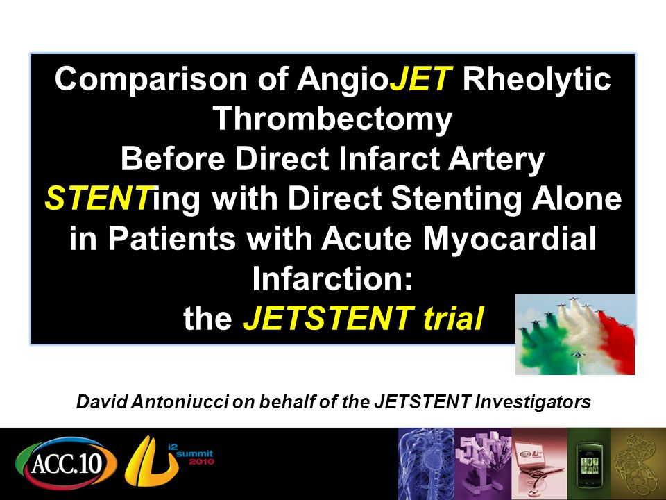 Comparison of AngioJET Rheolytic Thrombectomy Before Direct Infarct Artery STENTing with Direct Stenting Alone in Patients with Acute Myocardial Infarction: the JETSTENT trial David Antoniucci on behalf of the JETSTENT Investigators