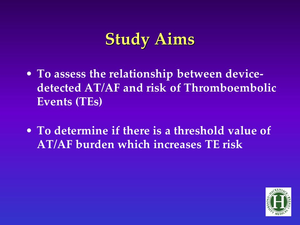 Study Aims To assess the relationship between device- detected AT/AF and risk of Thromboembolic Events (TEs) To determine if there is a threshold value of AT/AF burden which increases TE risk