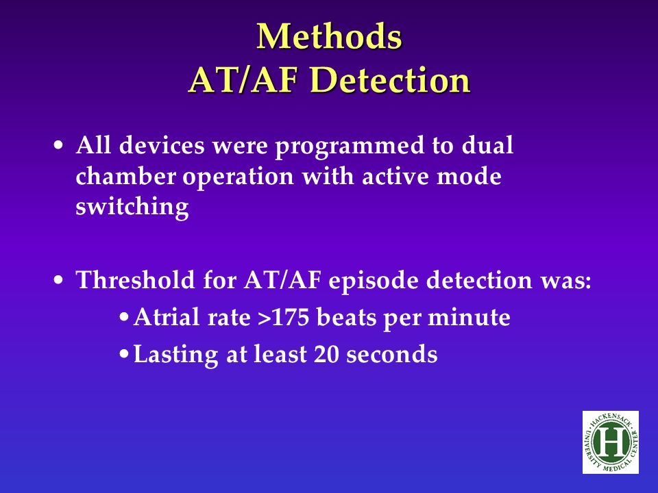 Methods AT/AF Detection All devices were programmed to dual chamber operation with active mode switching Threshold for AT/AF episode detection was: Atrial rate >175 beats per minute Lasting at least 20 seconds