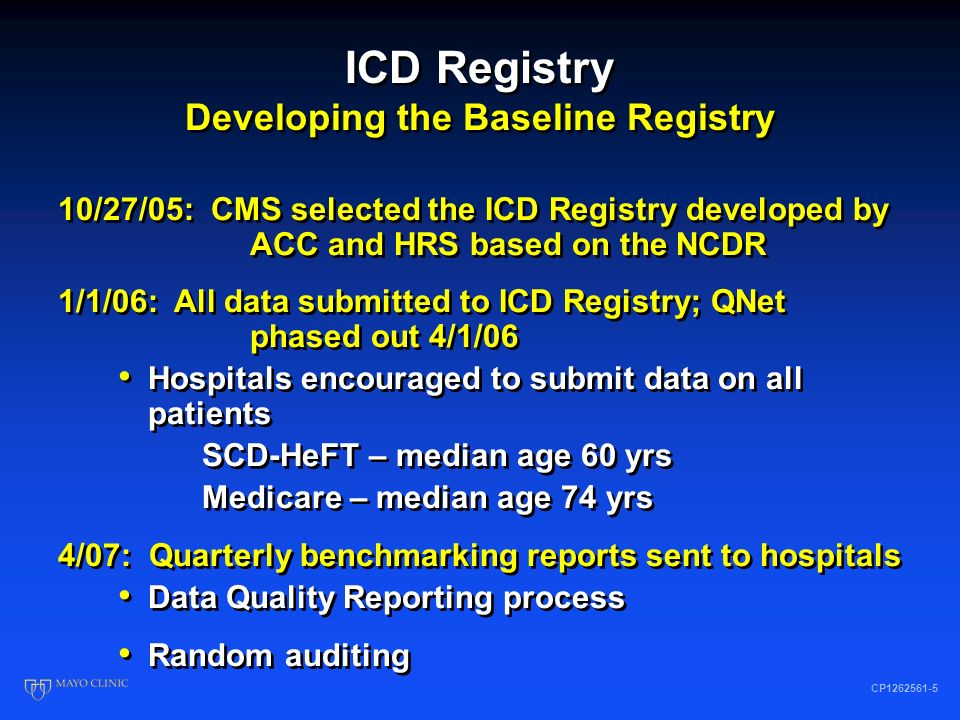 ICD Registry Developing the Baseline Registry CP1262561-5 10/27/05: CMS selected the ICD Registry developed by ACC and HRS based on the NCDR 1/1/06: All data submitted to ICD Registry; QNet phased out 4/1/06 Hospitals encouraged to submit data on all patients SCD-HeFT – median age 60 yrs Medicare – median age 74 yrs 10/27/05: CMS selected the ICD Registry developed by ACC and HRS based on the NCDR 1/1/06: All data submitted to ICD Registry; QNet phased out 4/1/06 Hospitals encouraged to submit data on all patients SCD-HeFT – median age 60 yrs Medicare – median age 74 yrs