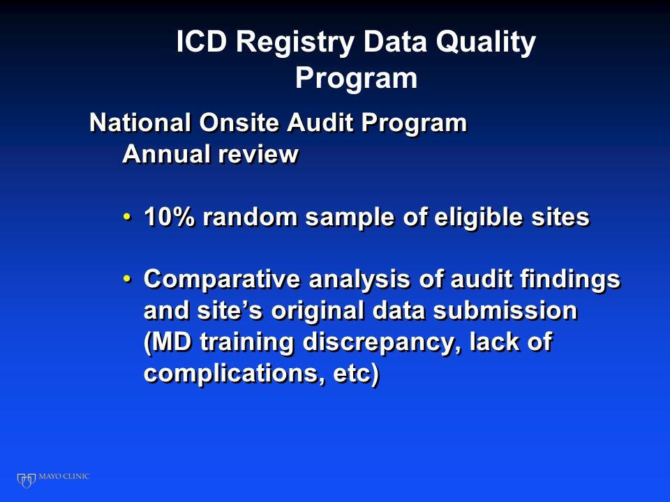 ICD Registry Developing the Baseline Registry CP1262561-5 10/27/05: CMS selected the ICD Registry developed by ACC and HRS based on the NCDR 1/1/06: All data submitted to ICD Registry; QNet phased out 4/1/06 Hospitals encouraged to submit data on all patients SCD-HeFT – median age 60 yrs Medicare – median age 74 yrs 4/07: Quarterly benchmarking reports sent to hospitals Data Quality Reporting process Random auditing 10/27/05: CMS selected the ICD Registry developed by ACC and HRS based on the NCDR 1/1/06: All data submitted to ICD Registry; QNet phased out 4/1/06 Hospitals encouraged to submit data on all patients SCD-HeFT – median age 60 yrs Medicare – median age 74 yrs 4/07: Quarterly benchmarking reports sent to hospitals Data Quality Reporting process Random auditing
