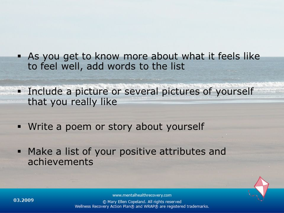 As you get to know more about what it feels like to feel well, add words to the list Include a picture or several pictures of yourself that you really like Write a poem or story about yourself Make a list of your positive attributes and achievements