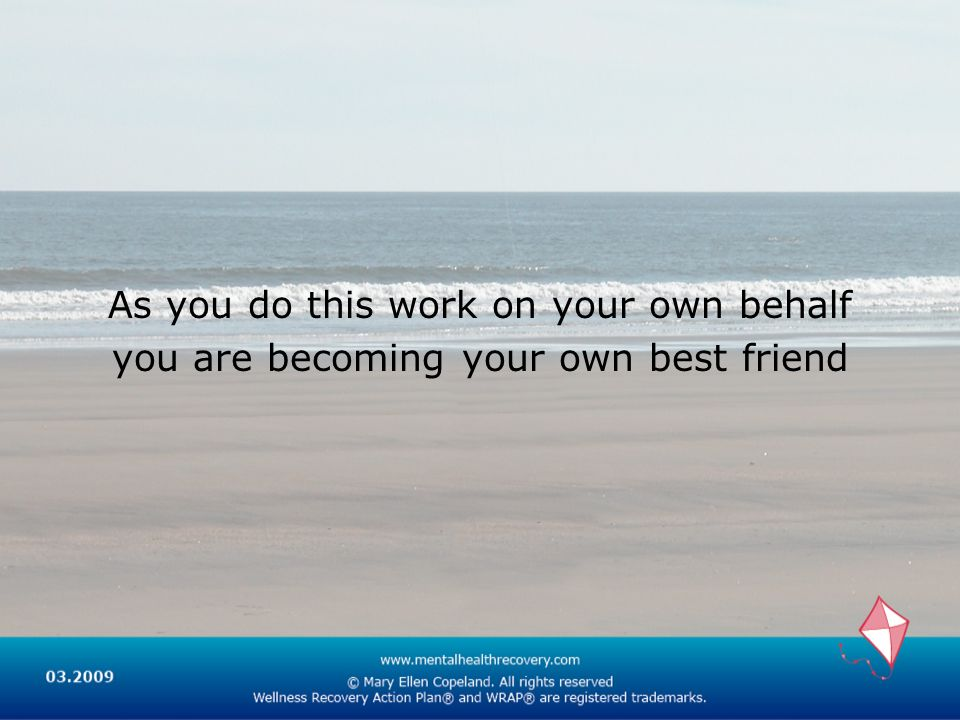 As you do this work on your own behalf you are becoming your own best friend