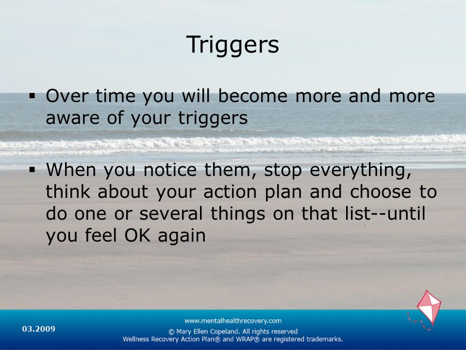 Triggers Over time you will become more and more aware of your triggers When you notice them, stop everything, think about your action plan and choose to do one or several things on that list--until you feel OK again