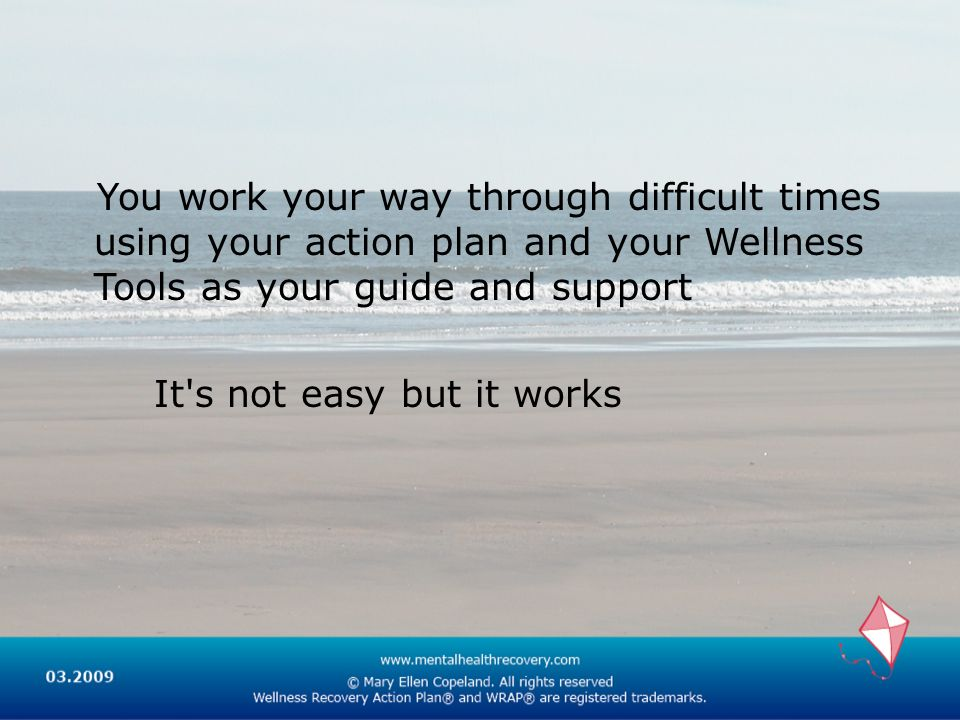 You work your way through difficult times using your action plan and your Wellness Tools as your guide and support It s not easy but it works