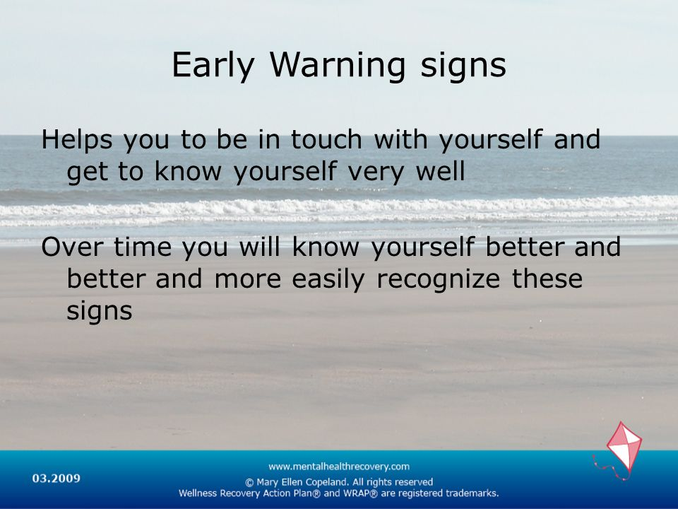 Early Warning signs Helps you to be in touch with yourself and get to know yourself very well Over time you will know yourself better and better and more easily recognize these signs