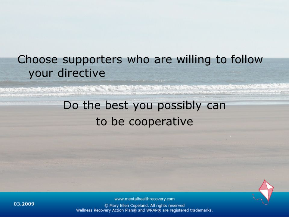 Choose supporters who are willing to follow your directive Do the best you possibly can to be cooperative