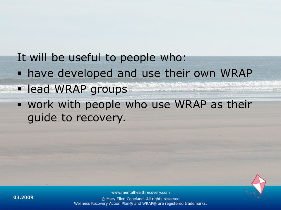 It will be useful to people who: have developed and use their own WRAP lead WRAP groups work with people who use WRAP as their guide to recovery.
