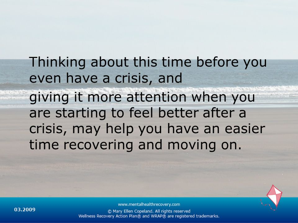 Thinking about this time before you even have a crisis, and giving it more attention when you are starting to feel better after a crisis, may help you have an easier time recovering and moving on.