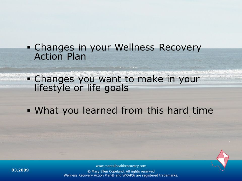 Changes in your Wellness Recovery Action Plan Changes you want to make in your lifestyle or life goals What you learned from this hard time