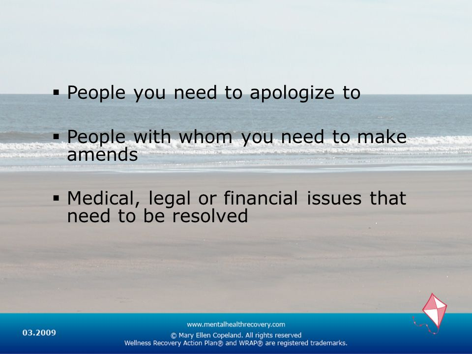 People you need to apologize to People with whom you need to make amends Medical, legal or financial issues that need to be resolved