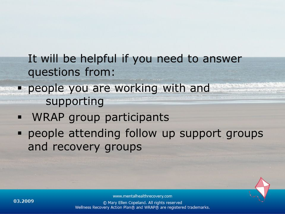 It will be helpful if you need to answer questions from: people you are working with and supporting WRAP group participants people attending follow up support groups and recovery groups