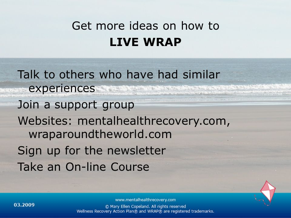 Get more ideas on how to LIVE WRAP Talk to others who have had similar experiences Join a support group Websites: mentalhealthrecovery.com, wraparoundtheworld.com Sign up for the newsletter Take an On-line Course