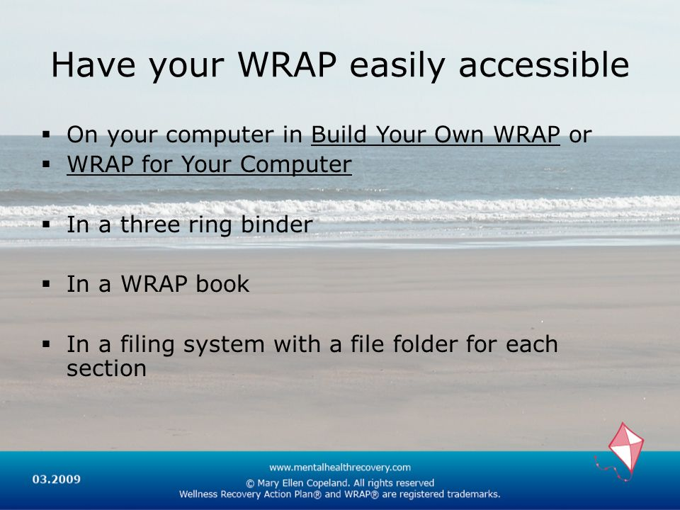 Have your WRAP easily accessible On your computer in Build Your Own WRAP or WRAP for Your Computer In a three ring binder In a WRAP book In a filing system with a file folder for each section