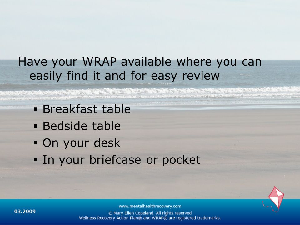 Have your WRAP available where you can easily find it and for easy review Breakfast table Bedside table On your desk In your briefcase or pocket