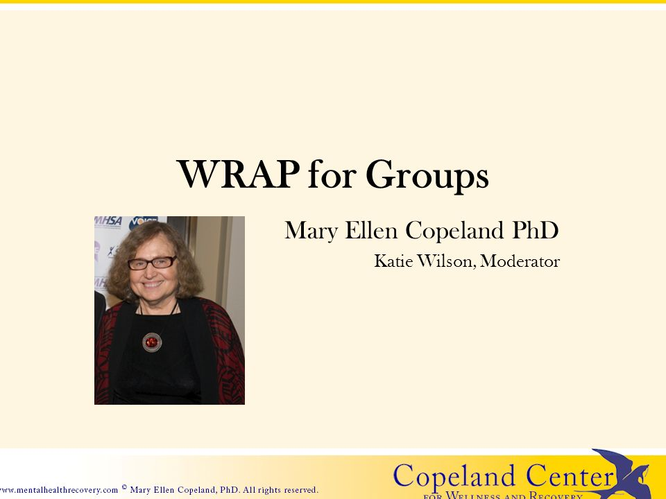 WRAP for Groups Mary Ellen Copeland PhD Katie Wilson, Moderator