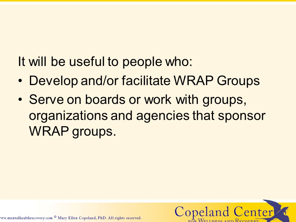 It will be useful to people who: Develop and/or facilitate WRAP Groups Serve on boards or work with groups, organizations and agencies that sponsor WRAP groups.