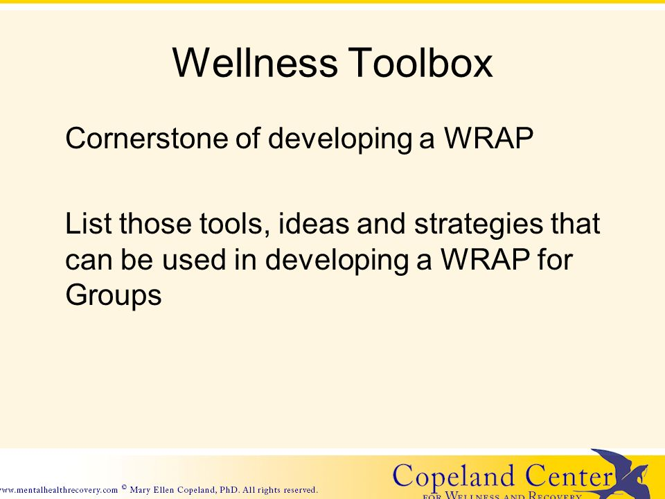 Wellness Toolbox Cornerstone of developing a WRAP List those tools, ideas and strategies that can be used in developing a WRAP for Groups