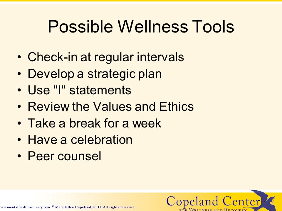Possible Wellness Tools Check-in at regular intervals Develop a strategic plan Use I statements Review the Values and Ethics Take a break for a week Have a celebration Peer counsel
