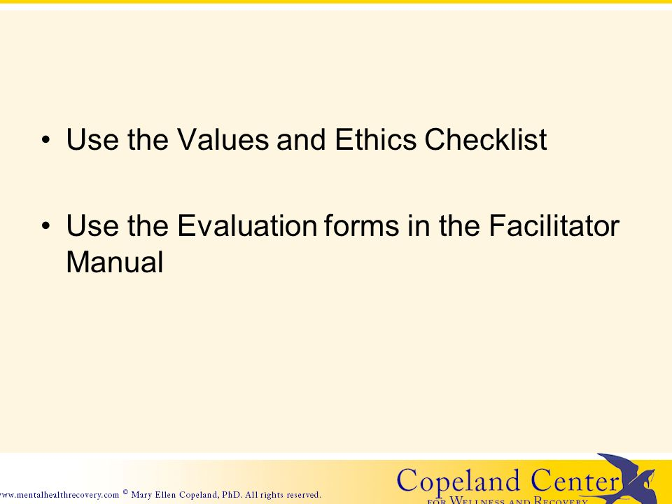 Use the Values and Ethics Checklist Use the Evaluation forms in the Facilitator Manual