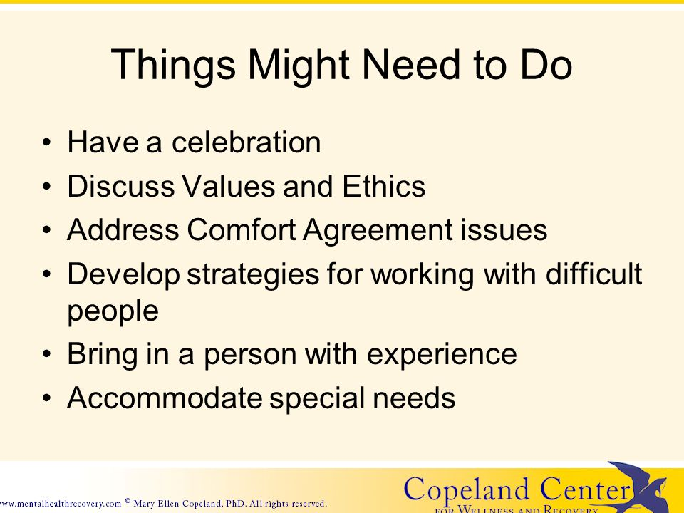 Things Might Need to Do Have a celebration Discuss Values and Ethics Address Comfort Agreement issues Develop strategies for working with difficult people Bring in a person with experience Accommodate special needs