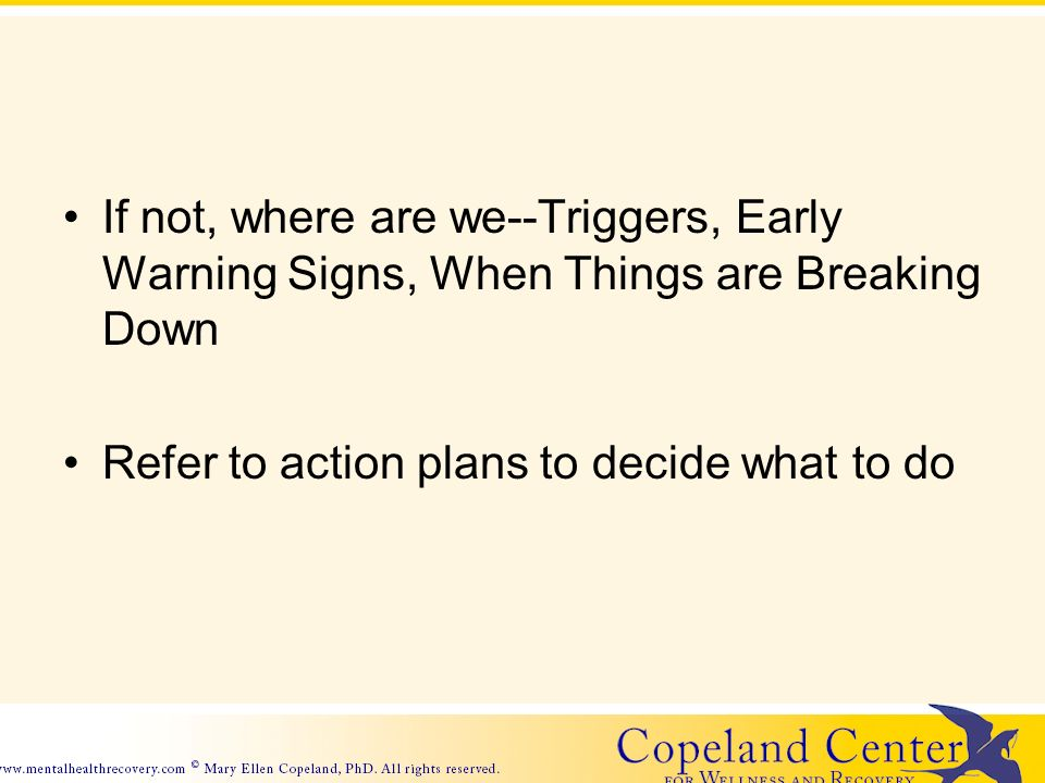 If not, where are we--Triggers, Early Warning Signs, When Things are Breaking Down Refer to action plans to decide what to do