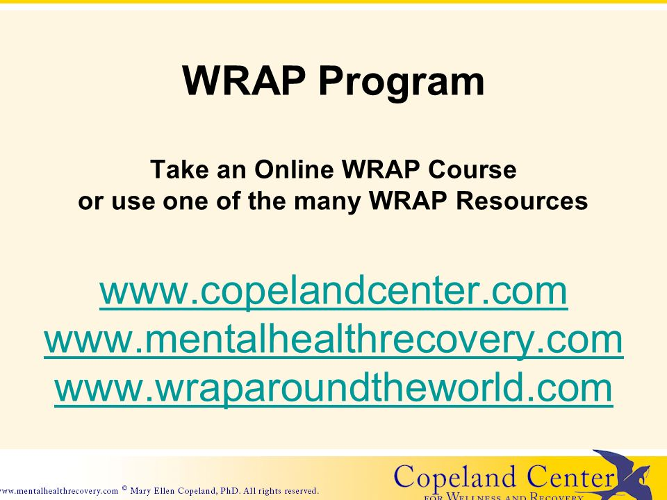 Use the Build Your Own WRAP Program Take an Online WRAP Course or use one of the many WRAP Resources www.copelandcenter.com www.mentalhealthrecovery.com www.wraparoundtheworld.com www.mentalhealthrecovery.com