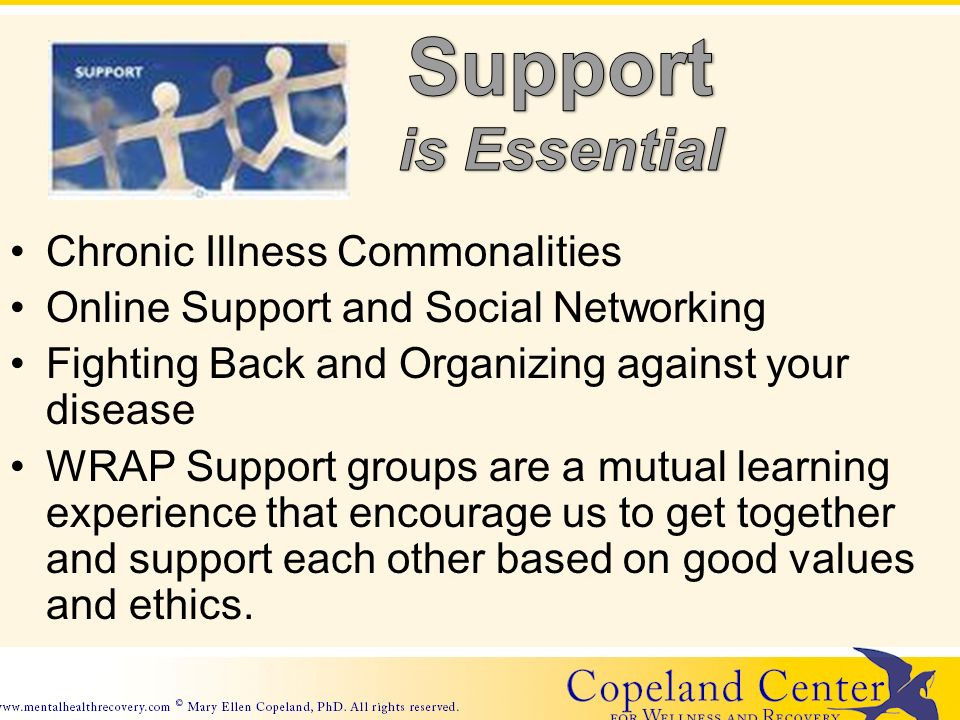 Chronic Illness Commonalities Online Support and Social Networking Fighting Back and Organizing against your disease WRAP Support groups are a mutual learning experience that encourage us to get together and support each other based on good values and ethics.