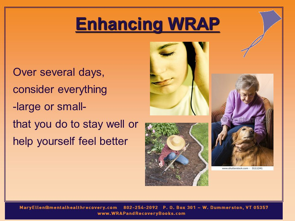 Enhancing WRAP Over several days, consider everything -large or small- that you do to stay well or help yourself feel better