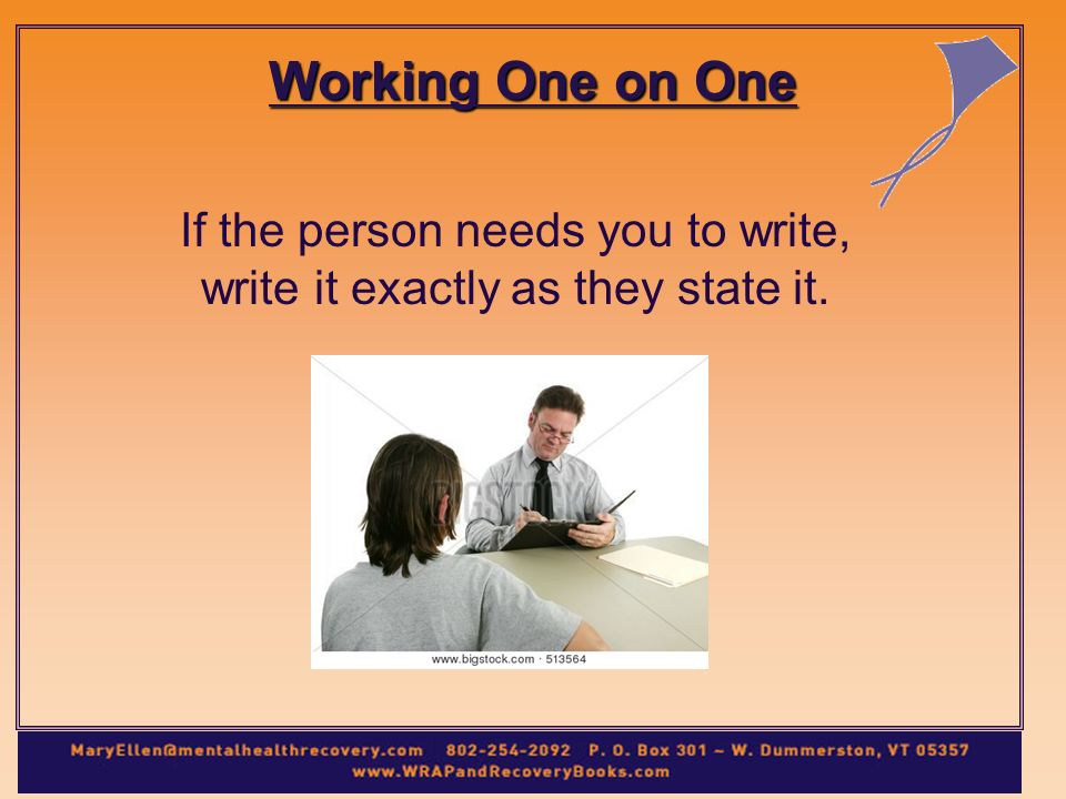 Working One on One If the person needs you to write, write it exactly as they state it.