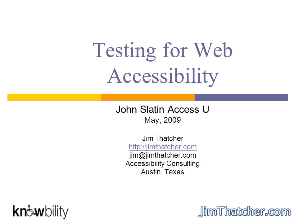 Testing for Web Accessibility John Slatin Access U May, 2009 Jim Thatcher http://jimthatcher.com jim@jimthatcher.com Accessibility Consulting Austin, Texas