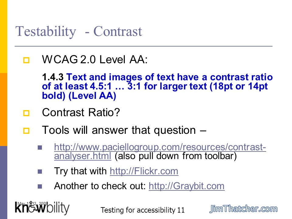 May 11-12, 2009 Testing for accessibility 11 Testability - Contrast WCAG 2.0 Level AA: 1.4.3 Text and images of text have a contrast ratio of at least 4.5:1 … 3:1 for larger text (18pt or 14pt bold) (Level AA) Contrast Ratio.