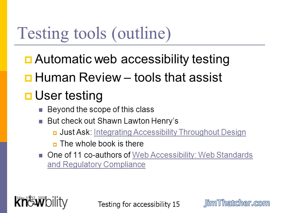 May 11-12, 2009 Testing for accessibility 15 Testing tools (outline) Automatic web accessibility testing Human Review – tools that assist User testing Beyond the scope of this class But check out Shawn Lawton Henrys Just Ask: Integrating Accessibility Throughout DesignIntegrating Accessibility Throughout Design The whole book is there One of 11 co-authors of Web Accessibility: Web Standards and Regulatory ComplianceWeb Accessibility: Web Standards and Regulatory Compliance