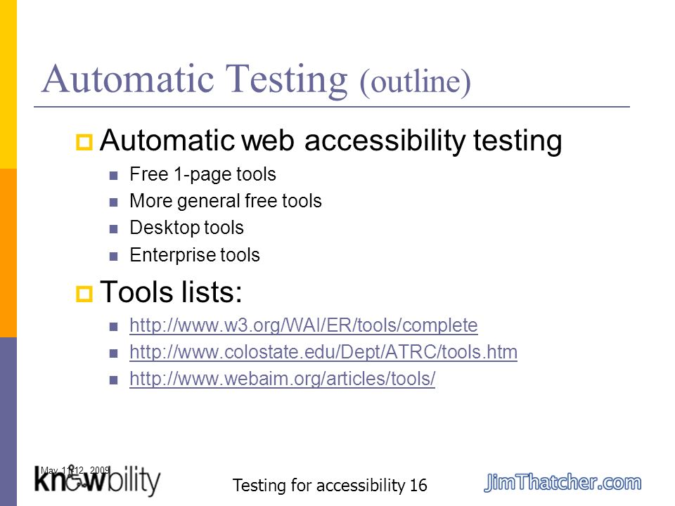 May 11-12, 2009 Testing for accessibility 16 Automatic Testing (outline) Automatic web accessibility testing Free 1-page tools More general free tools Desktop tools Enterprise tools Tools lists: http://www.w3.org/WAI/ER/tools/complete http://www.colostate.edu/Dept/ATRC/tools.htm http://www.webaim.org/articles/tools/