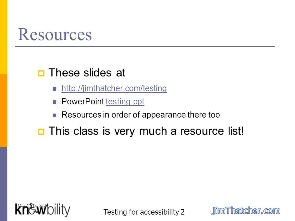 May 11-12, 2009 Testing for accessibility 2 Resources These slides at http://jimthatcher.com/testing PowerPoint testing.ppttesting.ppt Resources in order of appearance there too This class is very much a resource list!