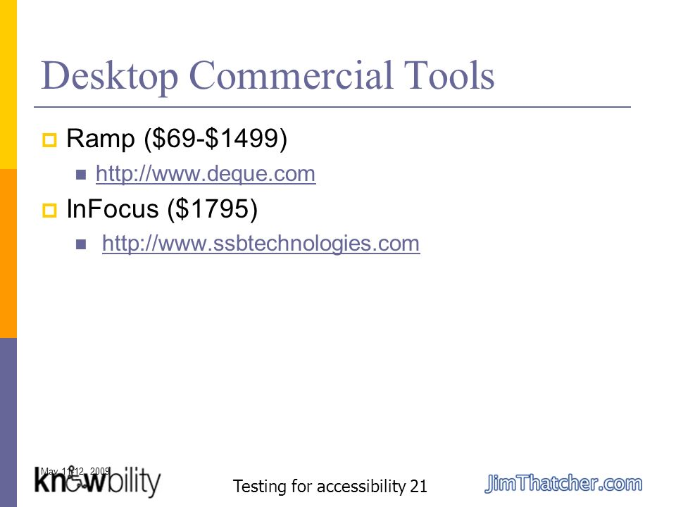 May 11-12, 2009 Testing for accessibility 21 Desktop Commercial Tools Ramp ($69-$1499) http://www.deque.com InFocus ($1795) http://www.ssbtechnologies.com