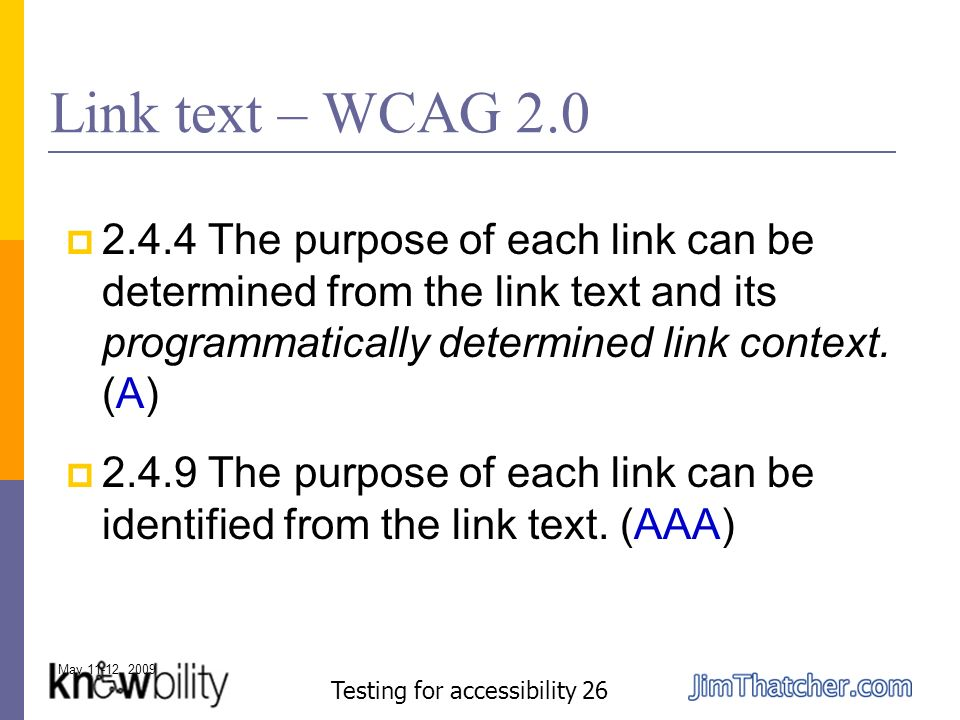 May 11-12, 2009 Testing for accessibility 26 Link text – WCAG 2.0 2.4.4 The purpose of each link can be determined from the link text and its programmatically determined link context.